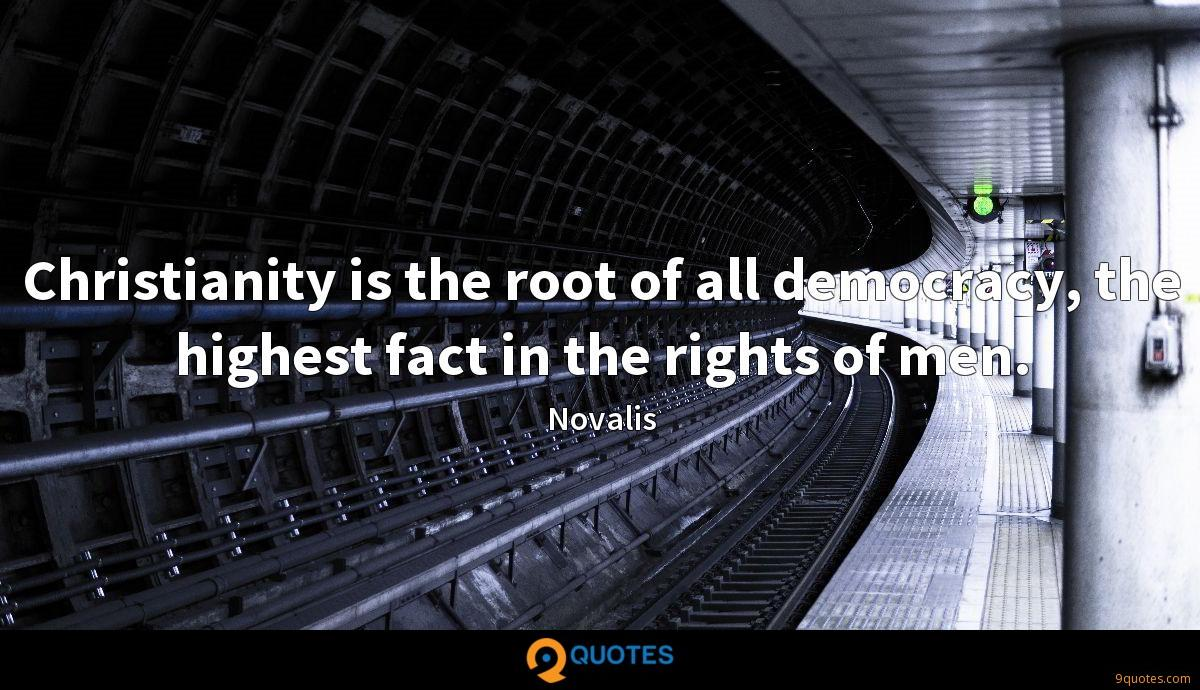 Christianity is the root of all democracy, the highest fact in the rights of men.