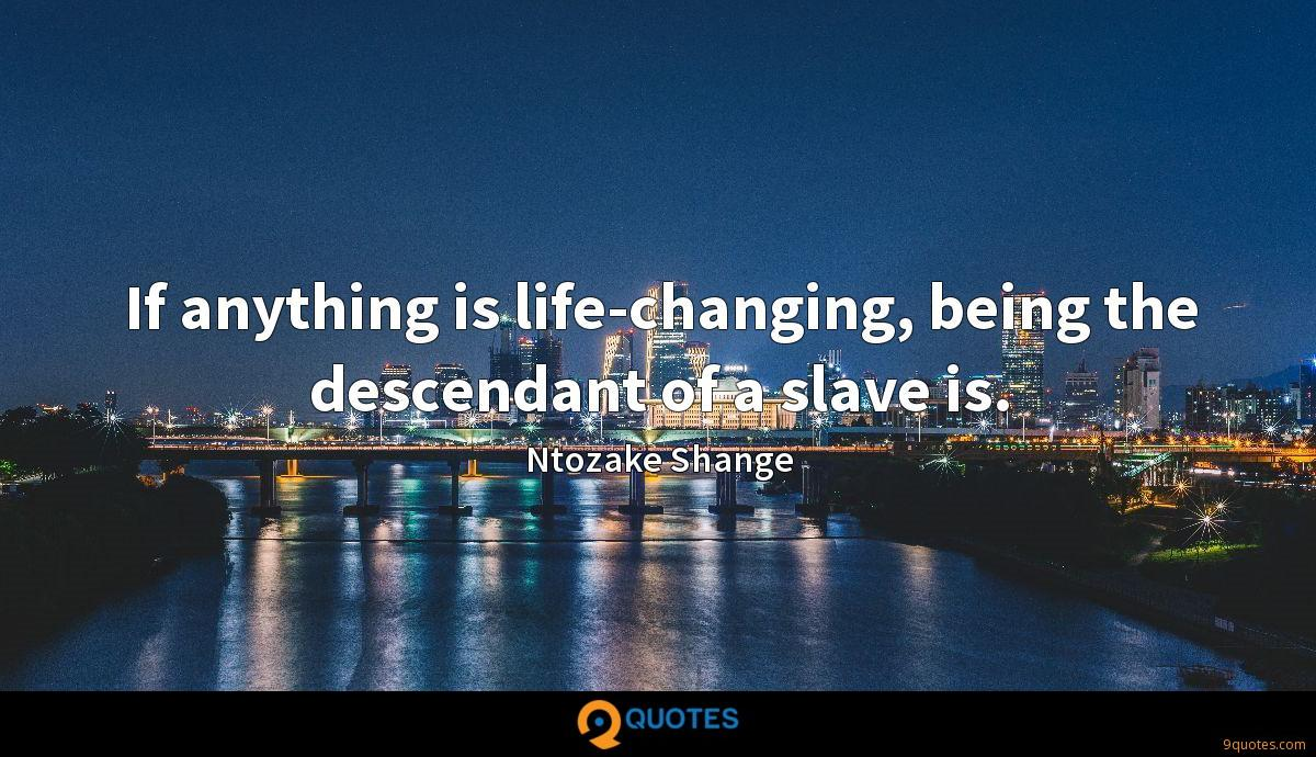 If anything is life-changing, being the descendant of a slave is.