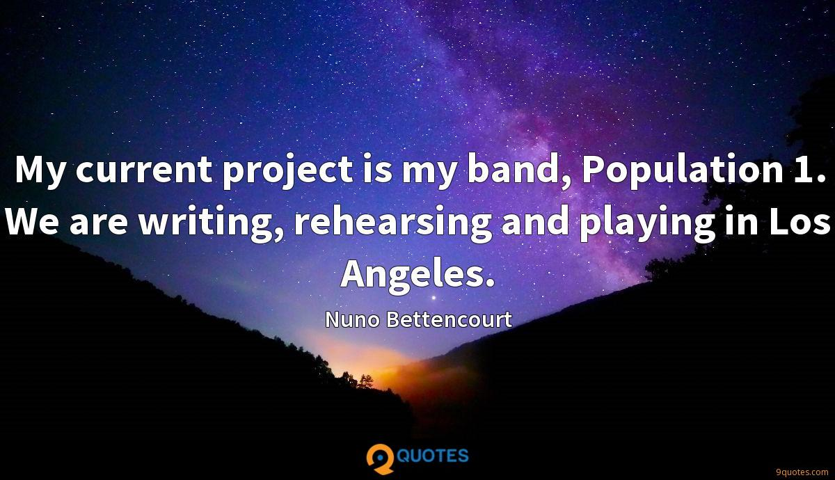 My current project is my band, Population 1. We are writing, rehearsing and playing in Los Angeles.