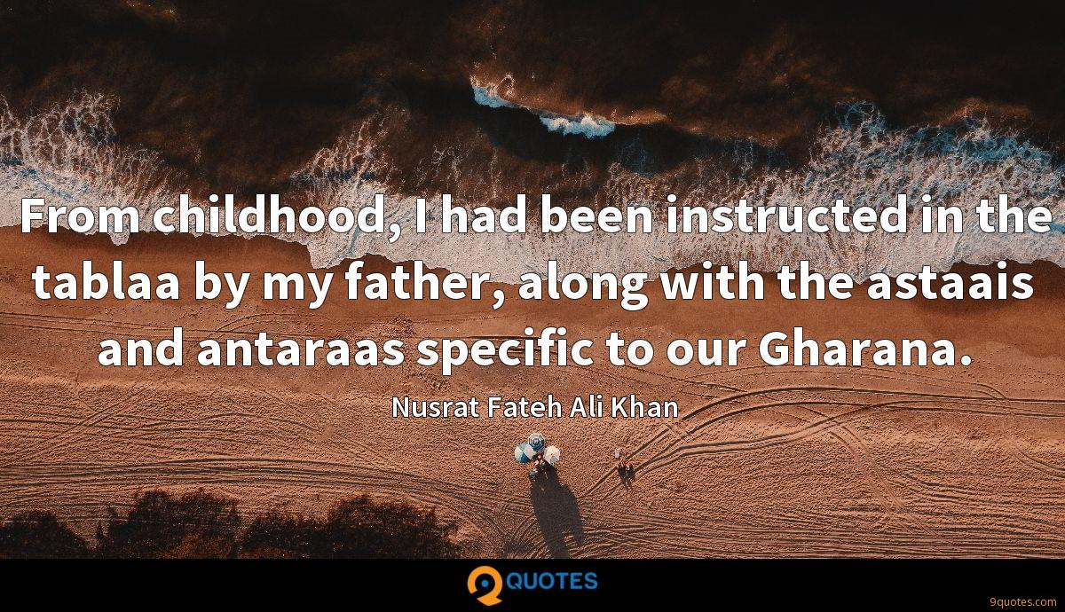 From childhood, I had been instructed in the tablaa by my father, along with the astaais and antaraas specific to our Gharana.