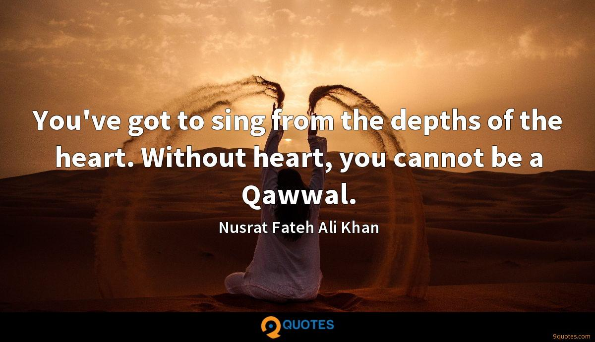 You've got to sing from the depths of the heart. Without heart, you cannot be a Qawwal.