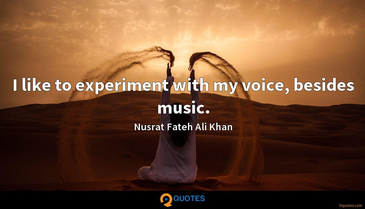 I like to experiment with my voice, besides music.