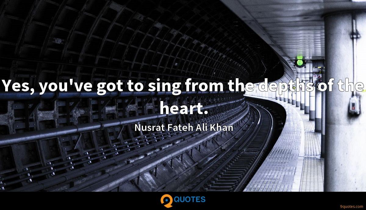 Yes, you've got to sing from the depths of the heart.