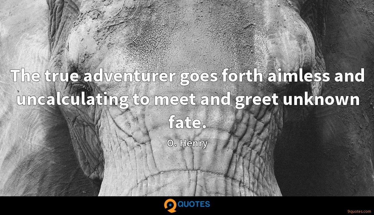 The true adventurer goes forth aimless and uncalculating to meet and greet unknown fate.