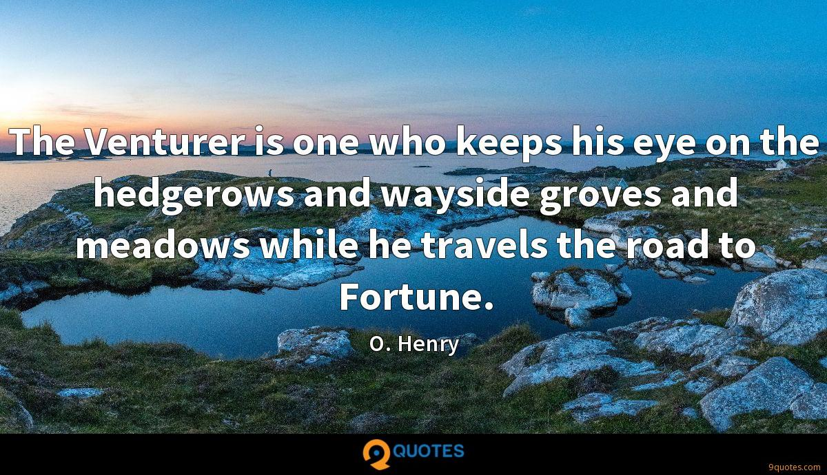 The Venturer is one who keeps his eye on the hedgerows and wayside groves and meadows while he travels the road to Fortune.