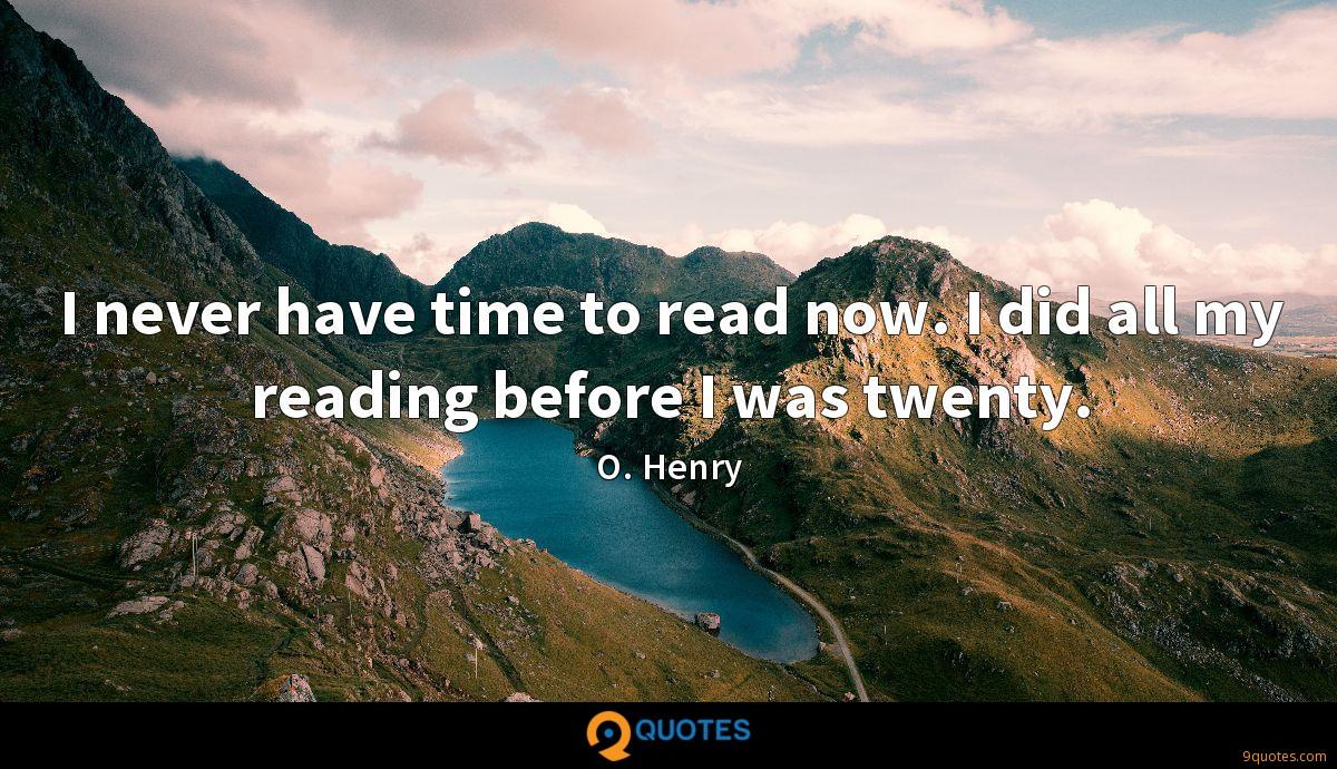 I never have time to read now. I did all my reading before I was twenty.