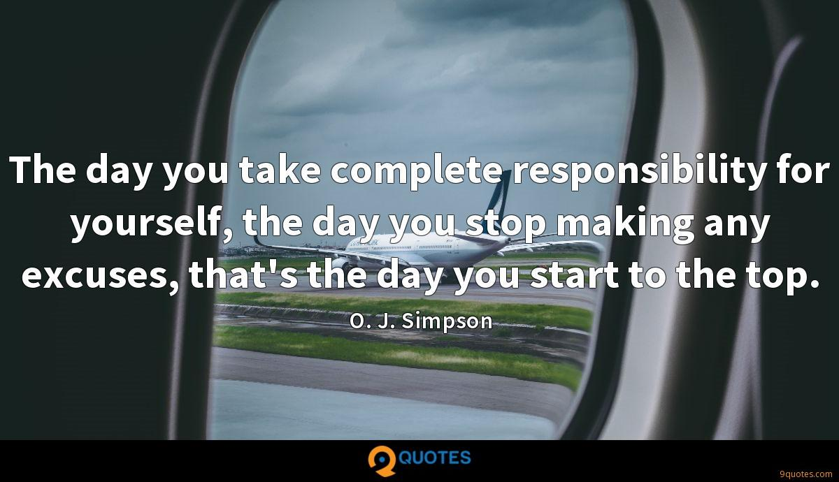 The day you take complete responsibility for yourself, the day you stop making any excuses, that's the day you start to the top.