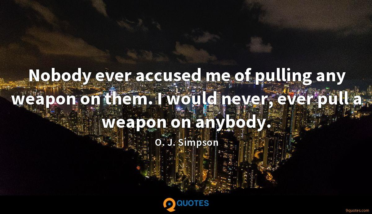 Nobody ever accused me of pulling any weapon on them. I would never, ever pull a weapon on anybody.