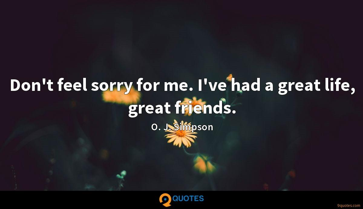 Don't feel sorry for me. I've had a great life, great friends.