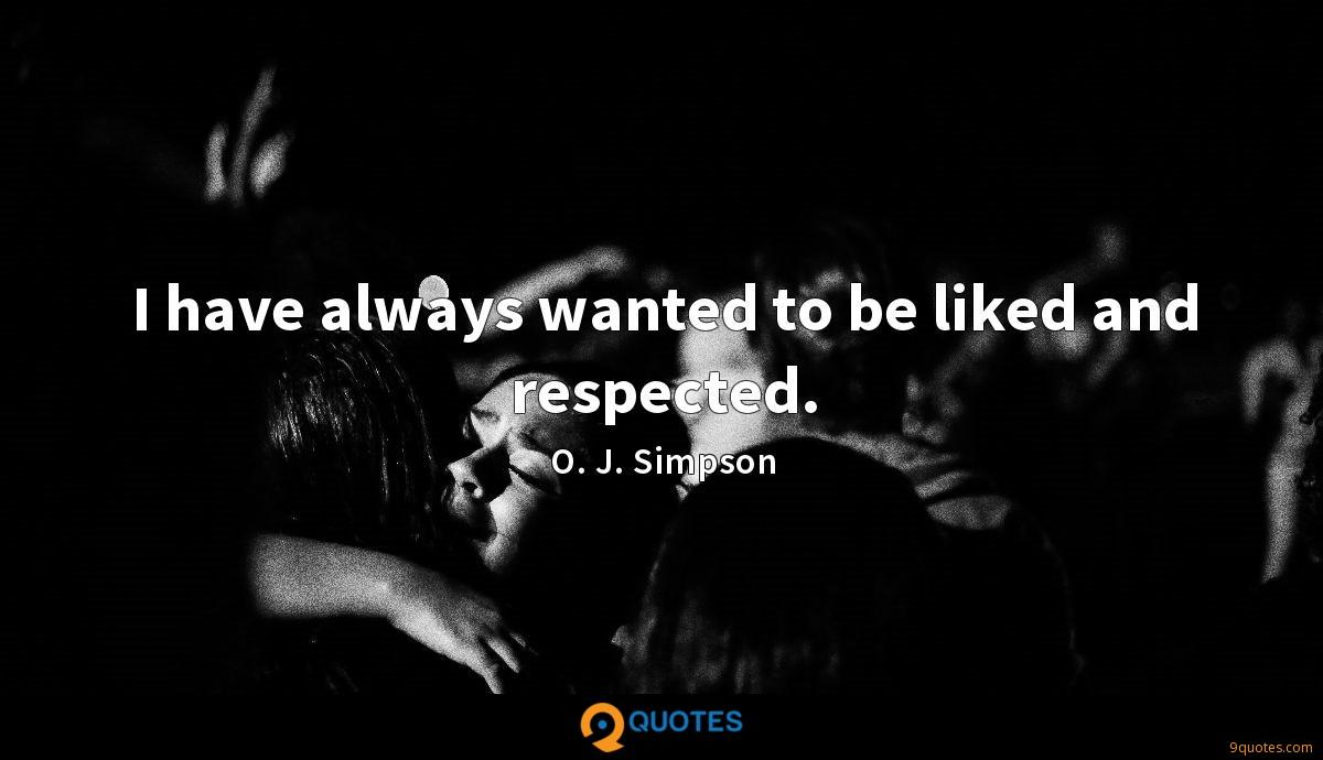 I have always wanted to be liked and respected.