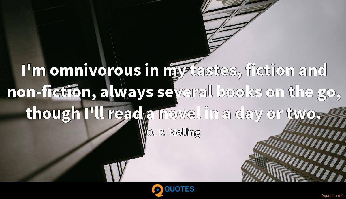 I'm omnivorous in my tastes, fiction and non-fiction, always several books on the go, though I'll read a novel in a day or two.