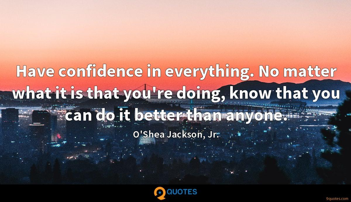 Have confidence in everything. No matter what it is that you're doing, know that you can do it better than anyone.