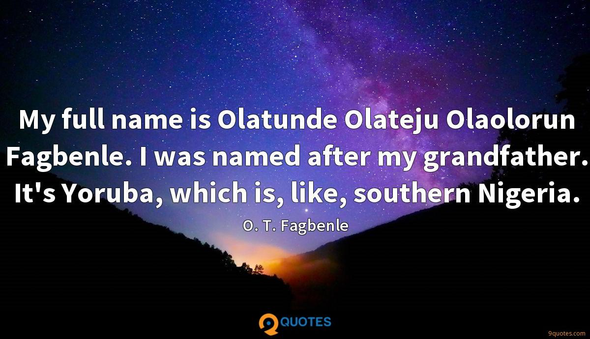 My full name is Olatunde Olateju Olaolorun Fagbenle. I was named after my grandfather. It's Yoruba, which is, like, southern Nigeria.