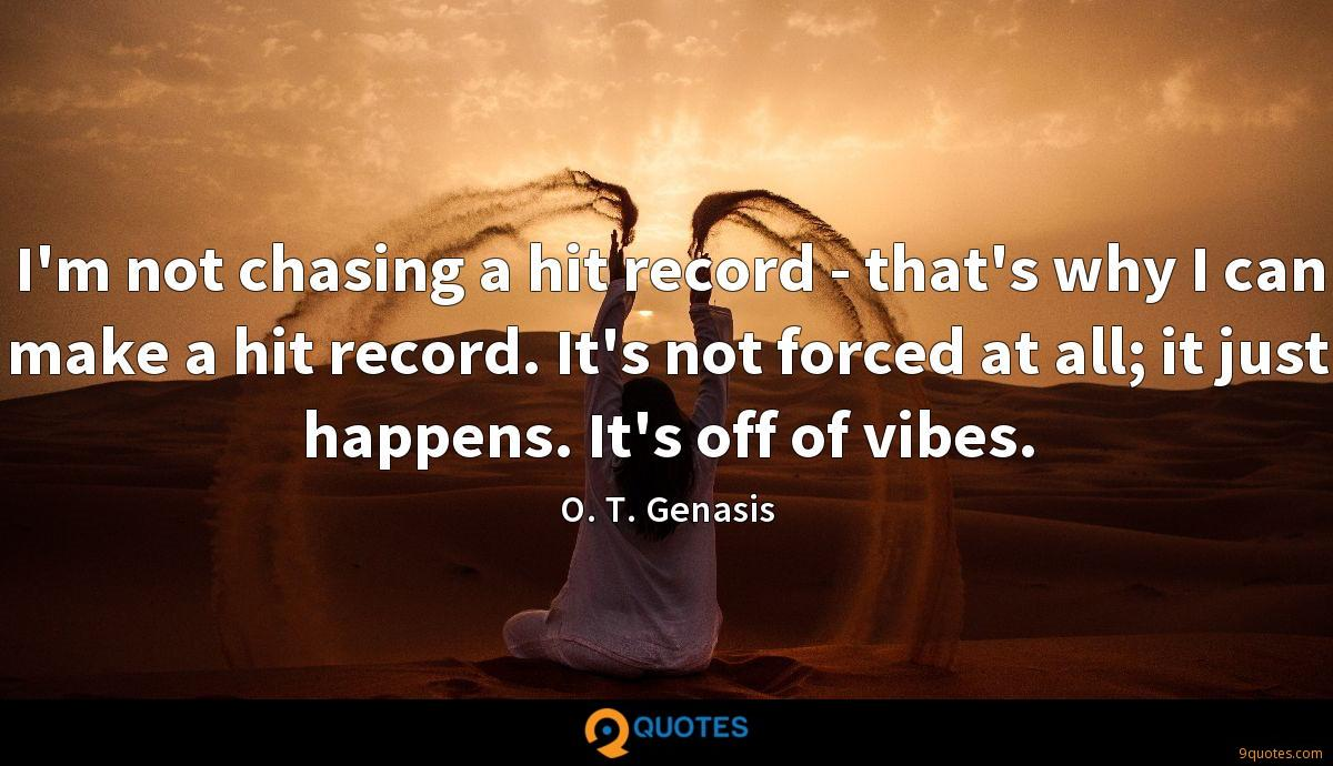 I'm not chasing a hit record - that's why I can make a hit record. It's not forced at all; it just happens. It's off of vibes.