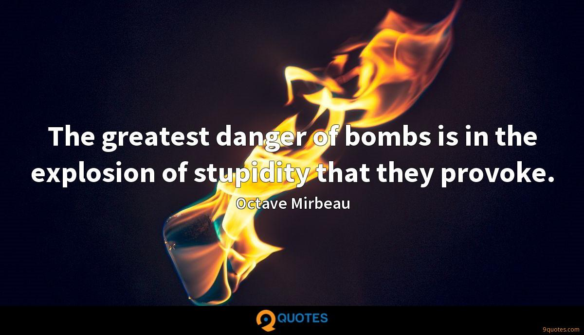 The greatest danger of bombs is in the explosion of stupidity that they provoke.