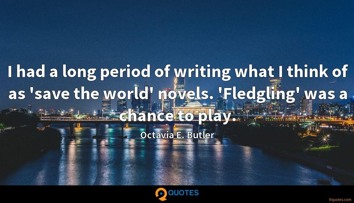 I had a long period of writing what I think of as 'save the world' novels. 'Fledgling' was a chance to play.