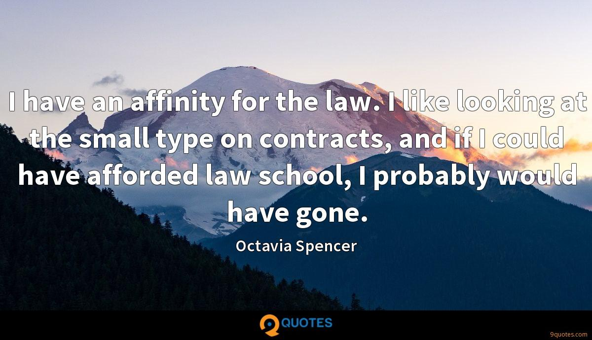 I have an affinity for the law. I like looking at the small type on contracts, and if I could have afforded law school, I probably would have gone.