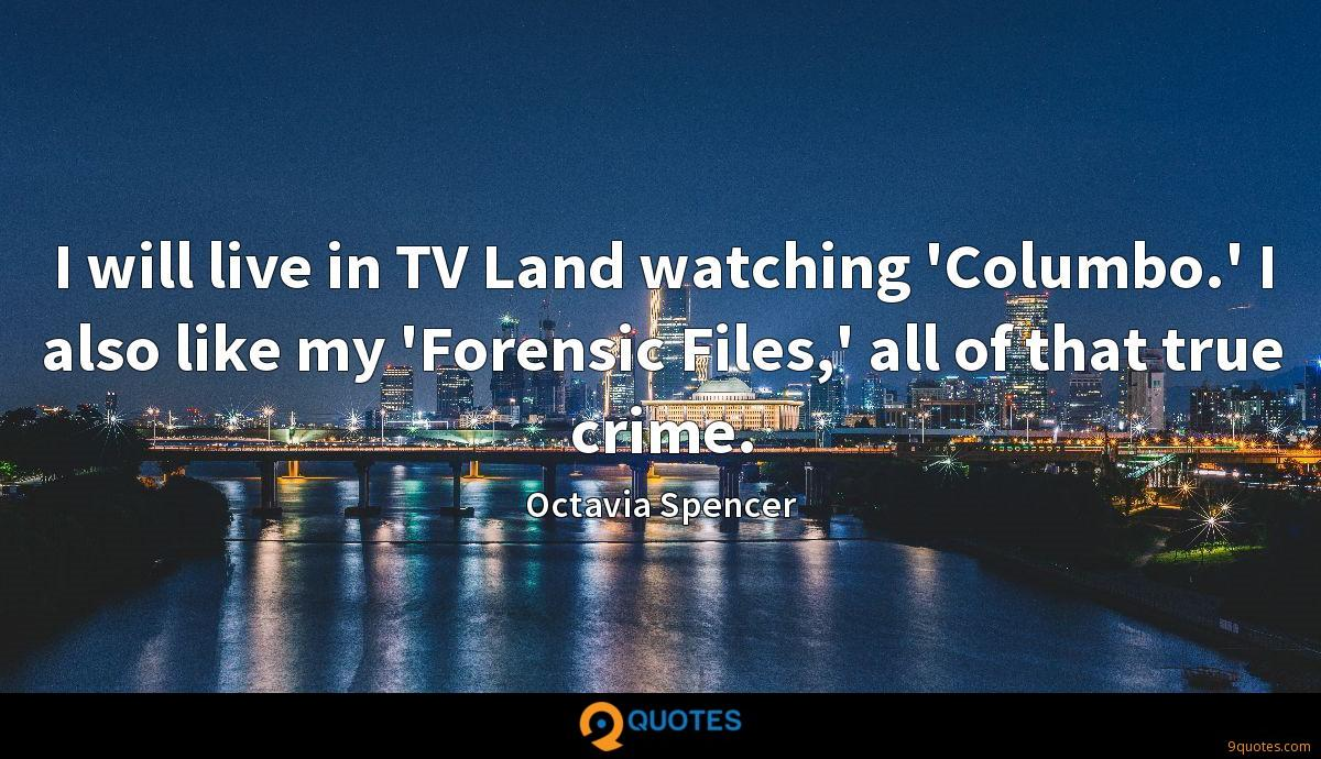 I will live in TV Land watching 'Columbo.' I also like my 'Forensic Files,' all of that true crime.