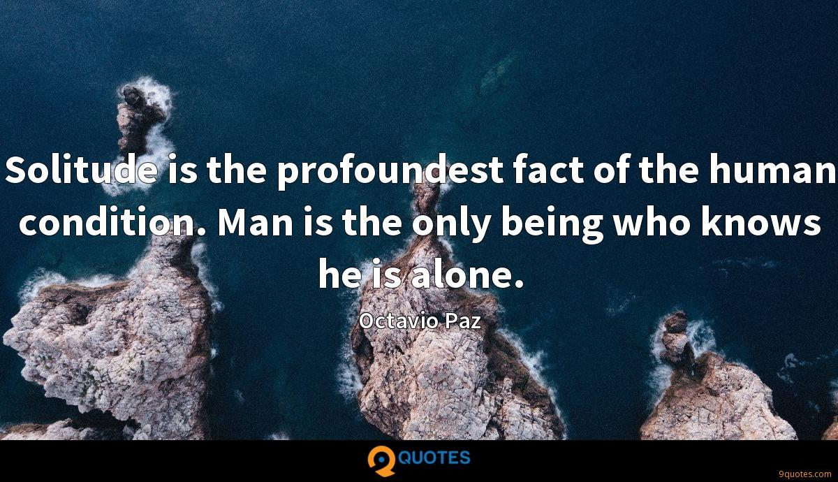 Solitude is the profoundest fact of the human condition. Man is the only being who knows he is alone.