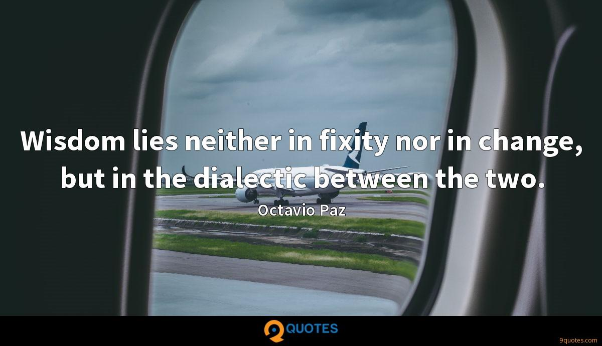 Wisdom lies neither in fixity nor in change, but in the dialectic between the two.