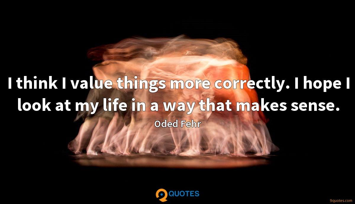 I think I value things more correctly. I hope I look at my life in a way that makes sense.