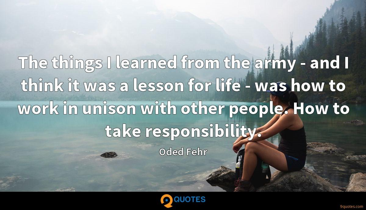 The things I learned from the army - and I think it was a lesson for life - was how to work in unison with other people. How to take responsibility.