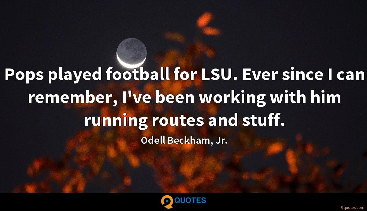 Pops played football for LSU. Ever since I can remember, I've been working with him running routes and stuff.