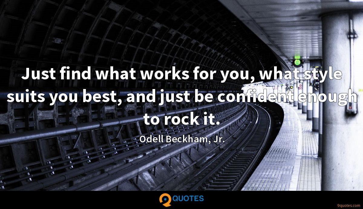 Just find what works for you, what style suits you best, and just be confident enough to rock it.