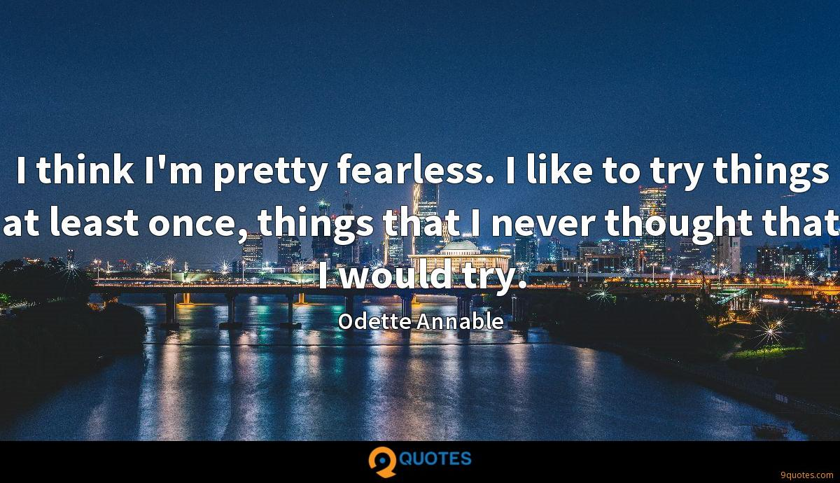 I think I'm pretty fearless. I like to try things at least once, things that I never thought that I would try.