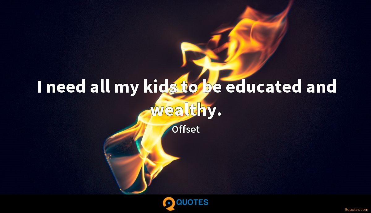 I need all my kids to be educated and wealthy.