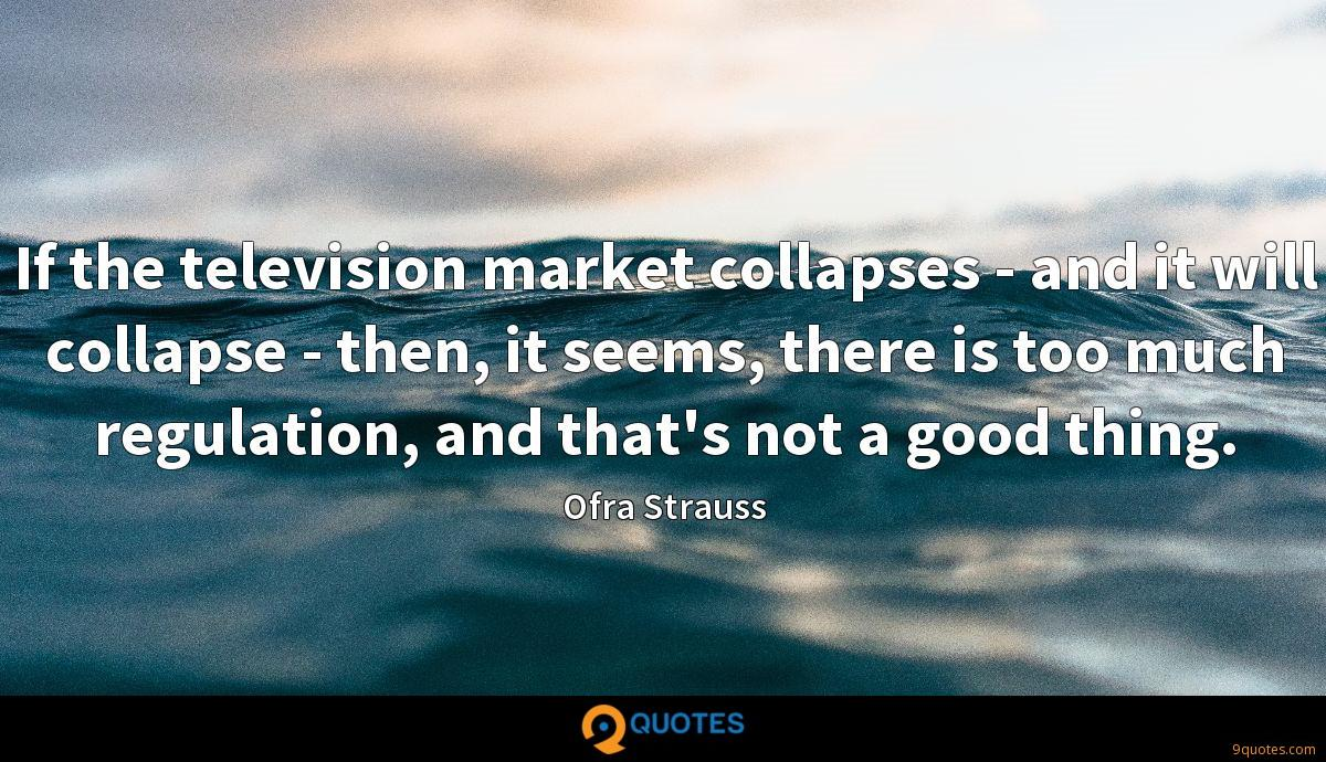 If the television market collapses - and it will collapse - then, it seems, there is too much regulation, and that's not a good thing.