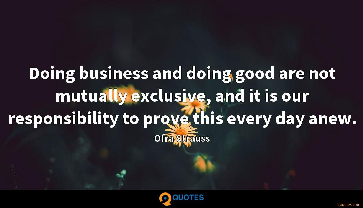 Doing business and doing good are not mutually exclusive, and it is our responsibility to prove this every day anew.