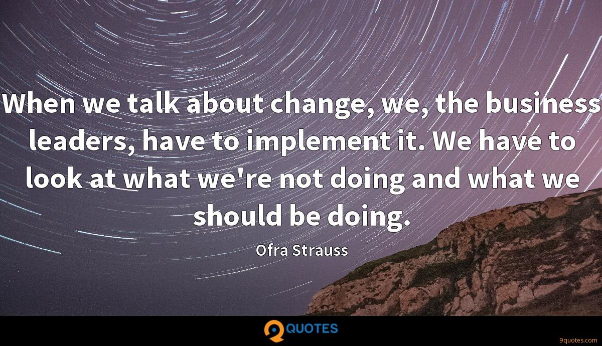 When we talk about change, we, the business leaders, have to implement it. We have to look at what we're not doing and what we should be doing.