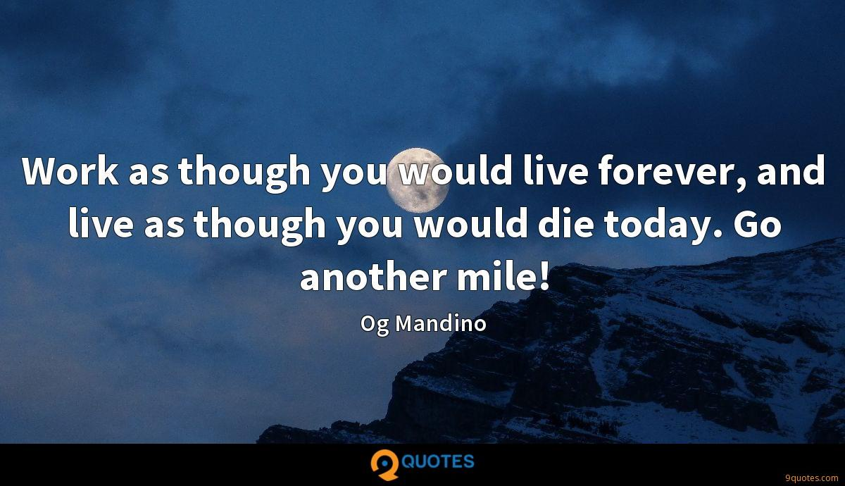 Work as though you would live forever, and live as though you would die today. Go another mile!
