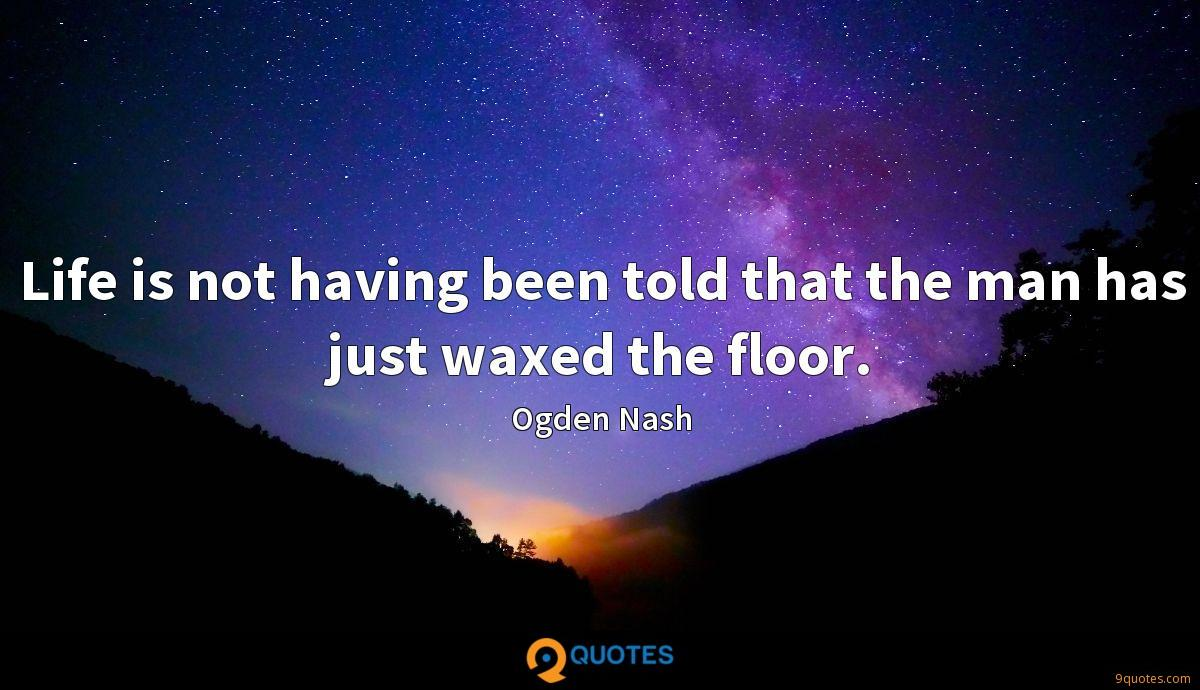 Life is not having been told that the man has just waxed the floor.