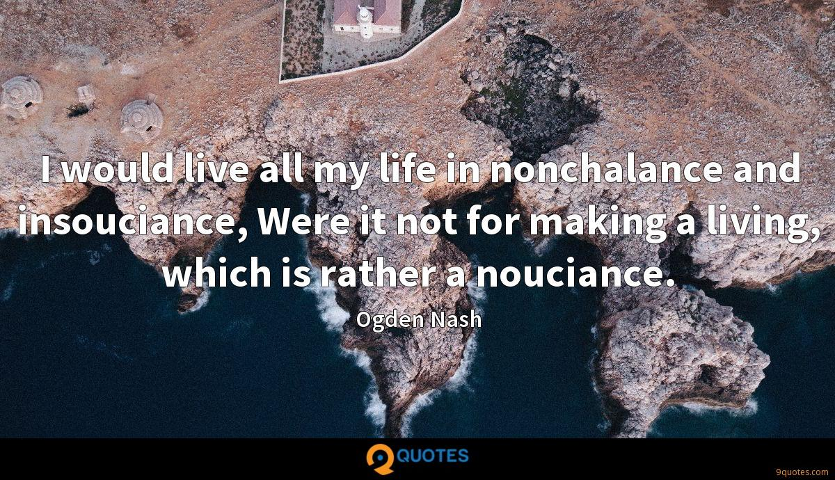 I would live all my life in nonchalance and insouciance, Were it not for making a living, which is rather a nouciance.