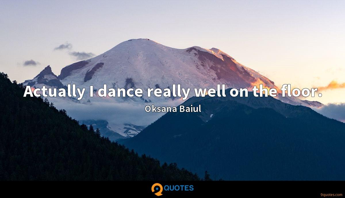 Actually I dance really well on the floor.