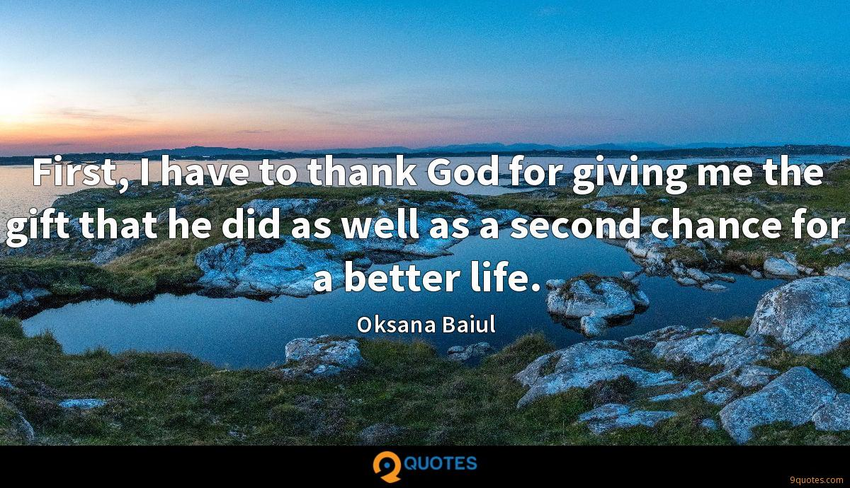First, I have to thank God for giving me the gift that he did as well as a second chance for a better life.