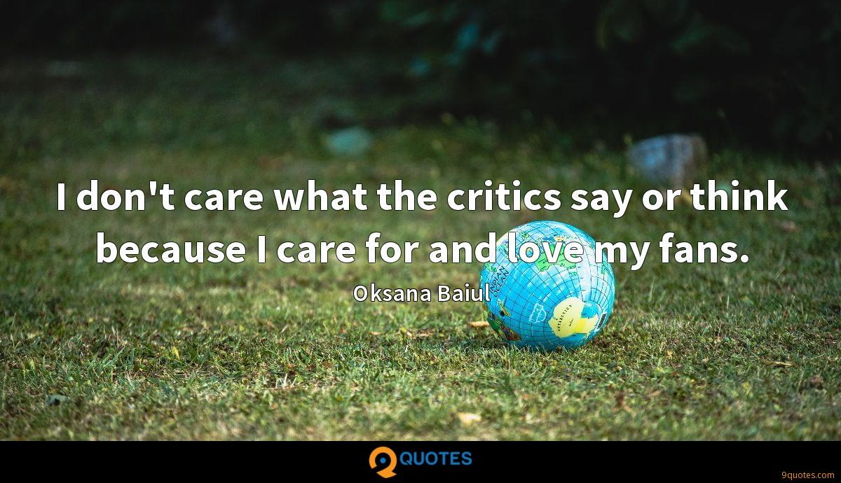 I don't care what the critics say or think because I care for and love my fans.