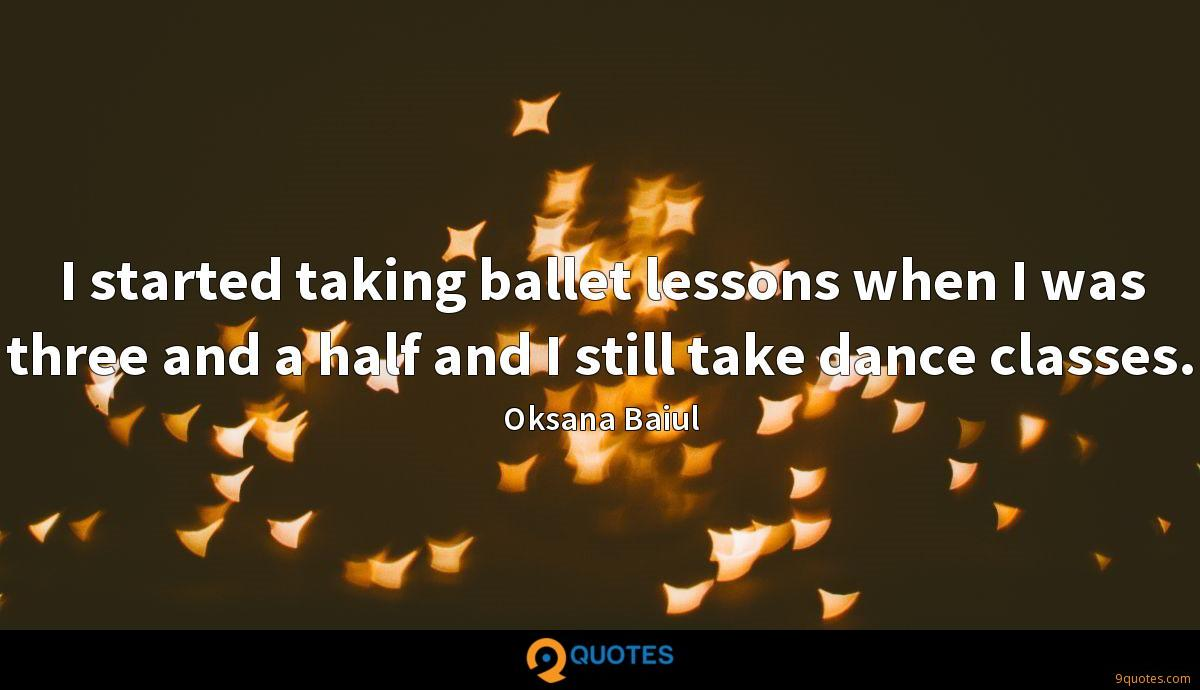 I started taking ballet lessons when I was three and a half and I still take dance classes.