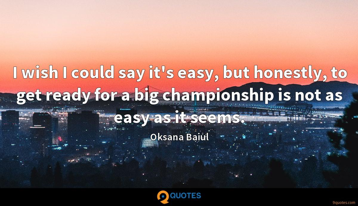 I wish I could say it's easy, but honestly, to get ready for a big championship is not as easy as it seems.
