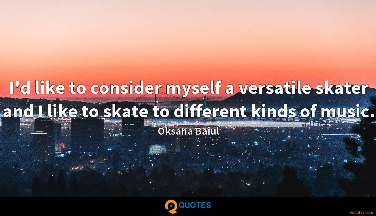 I'd like to consider myself a versatile skater and I like to skate to different kinds of music.