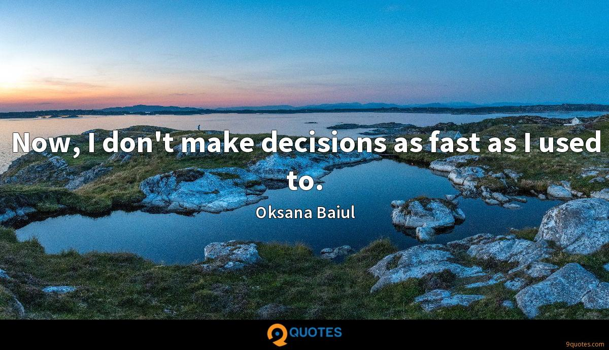 Now, I don't make decisions as fast as I used to.