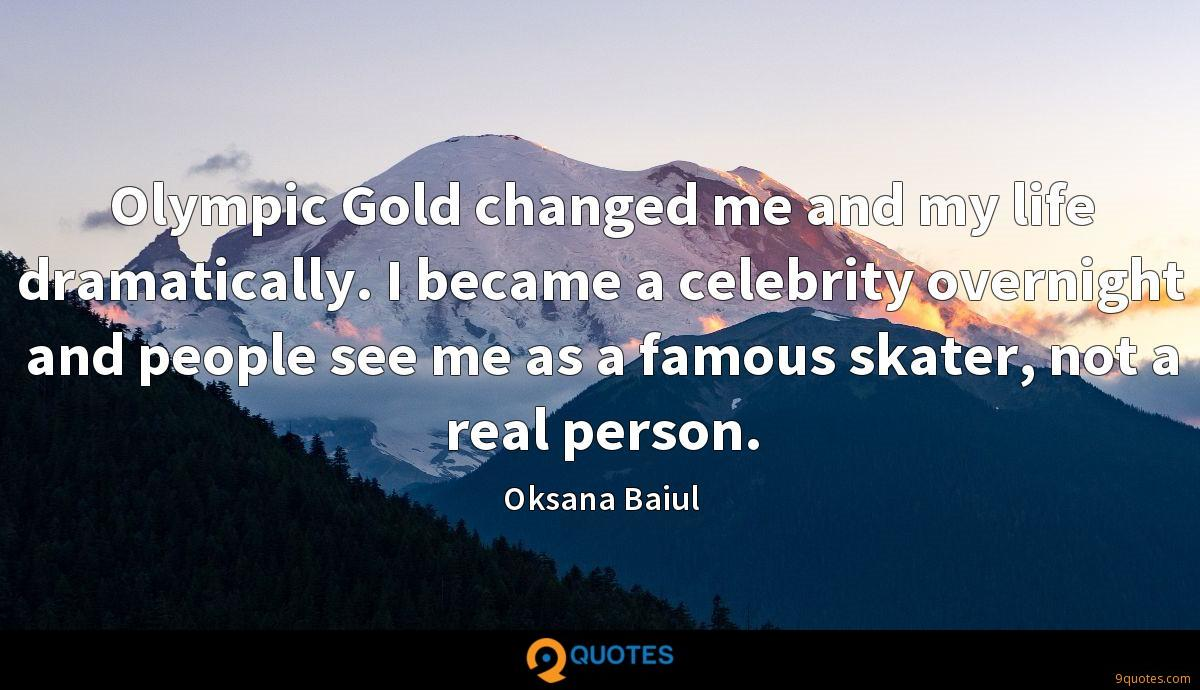 Olympic Gold changed me and my life dramatically. I became a celebrity overnight and people see me as a famous skater, not a real person.
