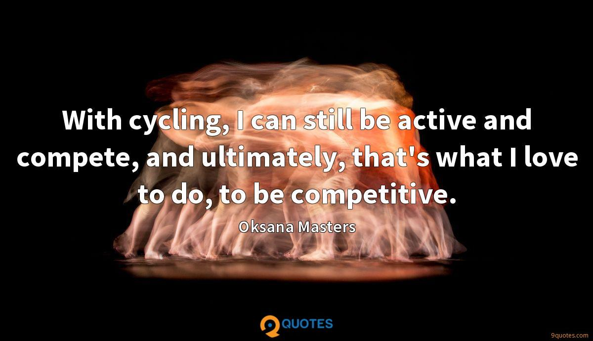 With cycling, I can still be active and compete, and ultimately, that's what I love to do, to be competitive.