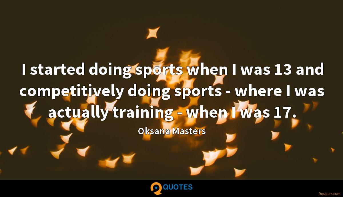 I started doing sports when I was 13 and competitively doing sports - where I was actually training - when I was 17.