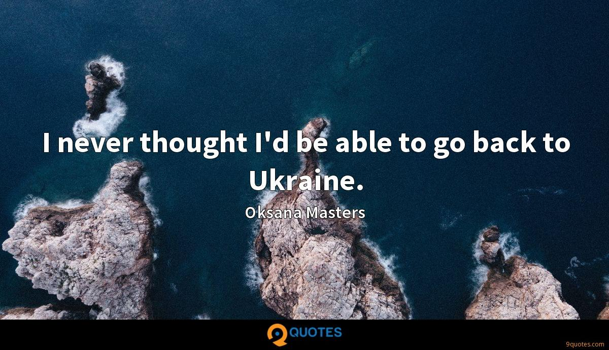 I never thought I'd be able to go back to Ukraine.