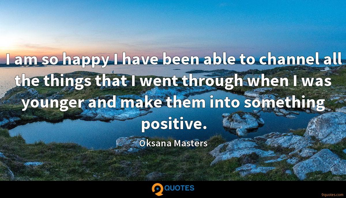 I am so happy I have been able to channel all the things that I went through when I was younger and make them into something positive.