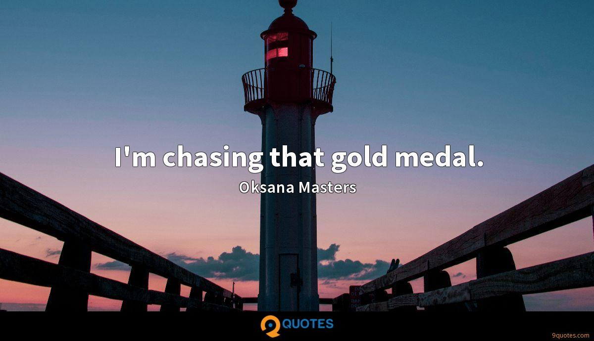 I'm chasing that gold medal.