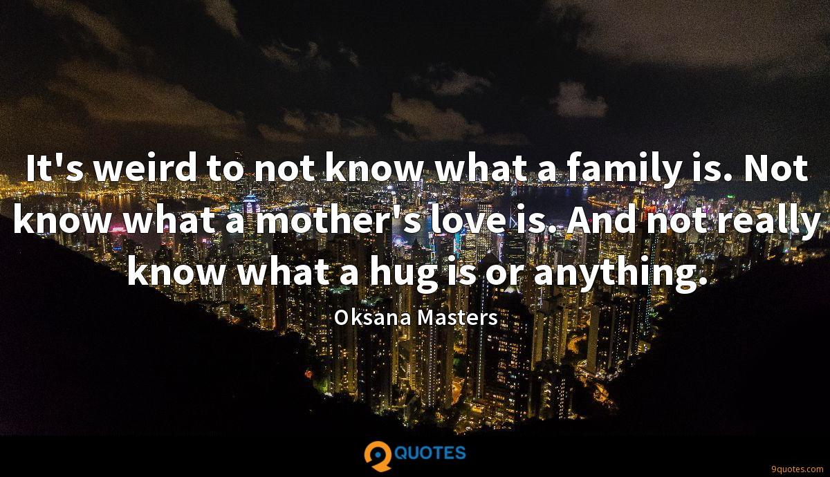 It's weird to not know what a family is. Not know what a mother's love is. And not really know what a hug is or anything.